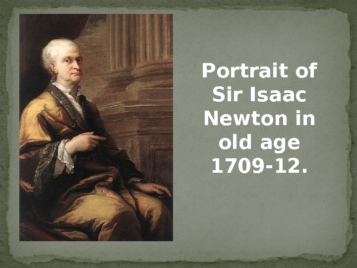 Portrait of Sir Isaac Newton in old age 1709 -12.