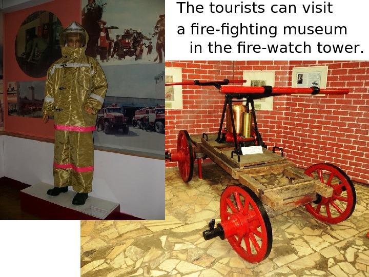 The tourists can visit a  fire-fighting museum in the fire-watch tower.