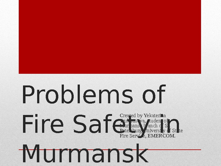 Problems of Fire Safety in Murmansk Region Created by Yekaterina Trukhanova, student of Murmansk branch of
