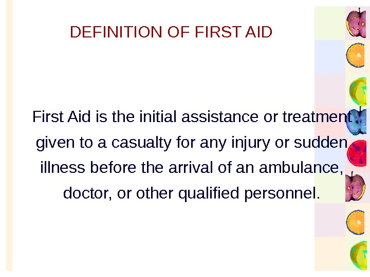 DEFINITION OF FIRST AID First Aid is the initial assistance or treatment given to