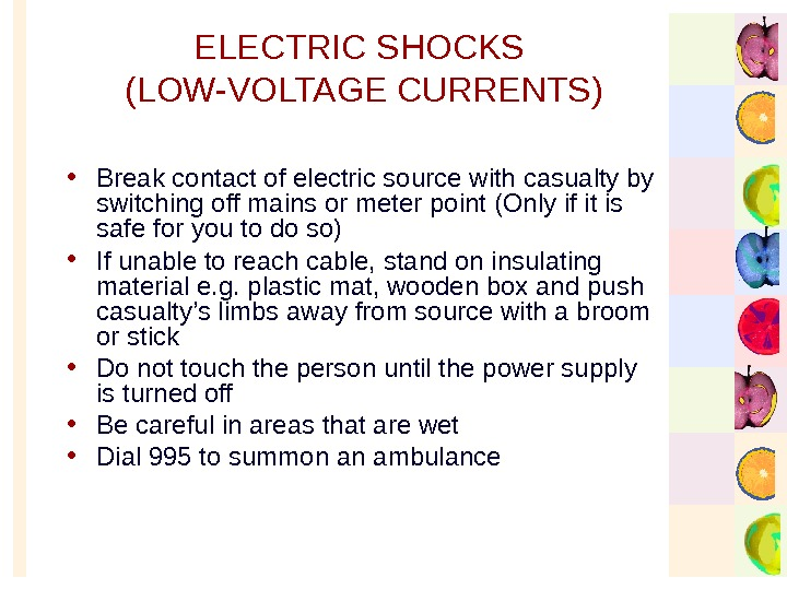 ELECTRIC SHOCKS (LOW-VOLTAGE CURRENTS) • Break contact of electric source with casualty by switching