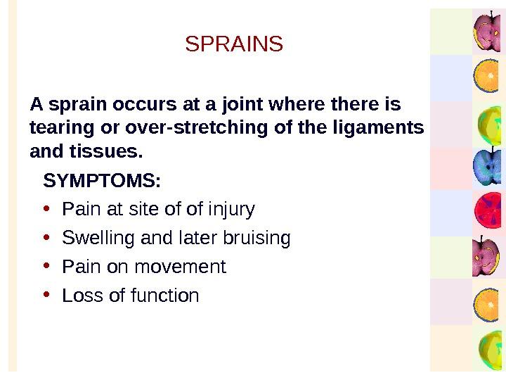 SPRAINS SYMPTOMS:  • Pain at site of of injury • Swelling and later