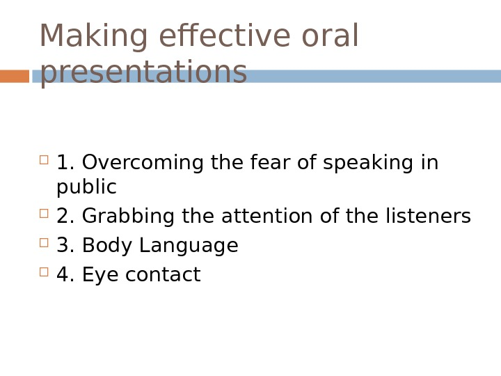 Making effective oral presentations 1. Overcoming the fear of speaking in public 2. Grabbing the attention