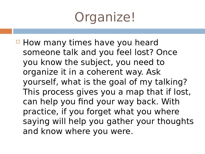 Organize! How many times have you heard someone talk and you feel lost? Once you know