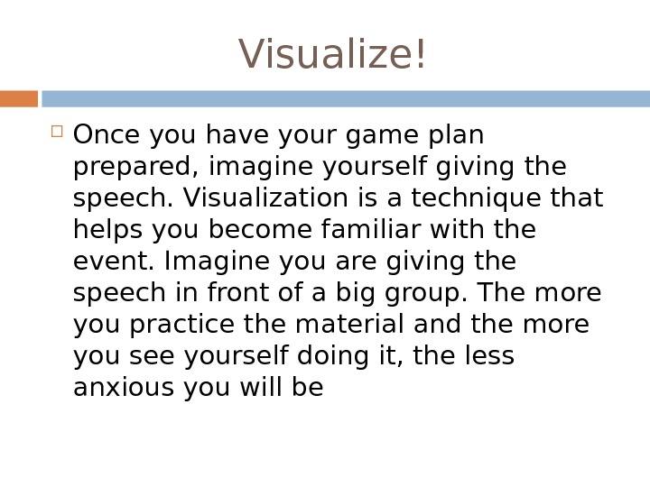 Visualize! Once you have your game plan prepared, imagine yourself giving the speech. Visualization is a