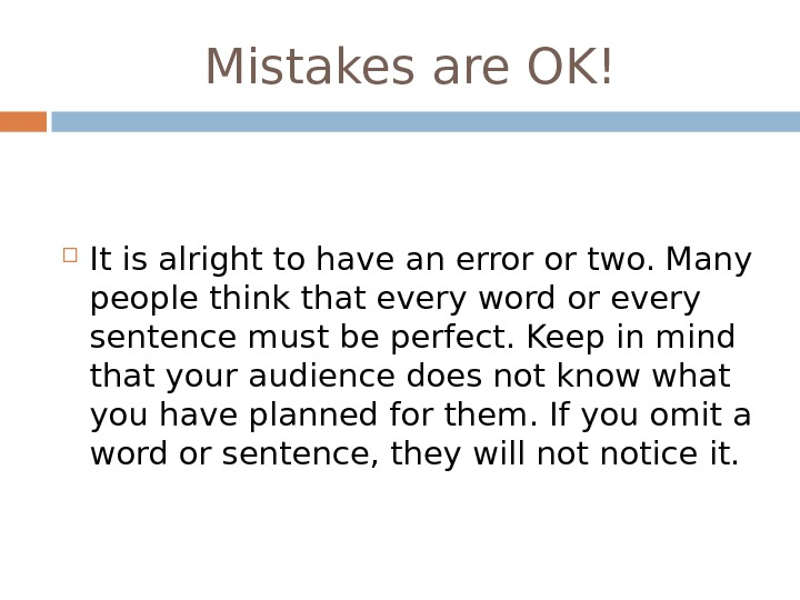 Mistakes are OK! It is alright to have an error or two. Many people think that