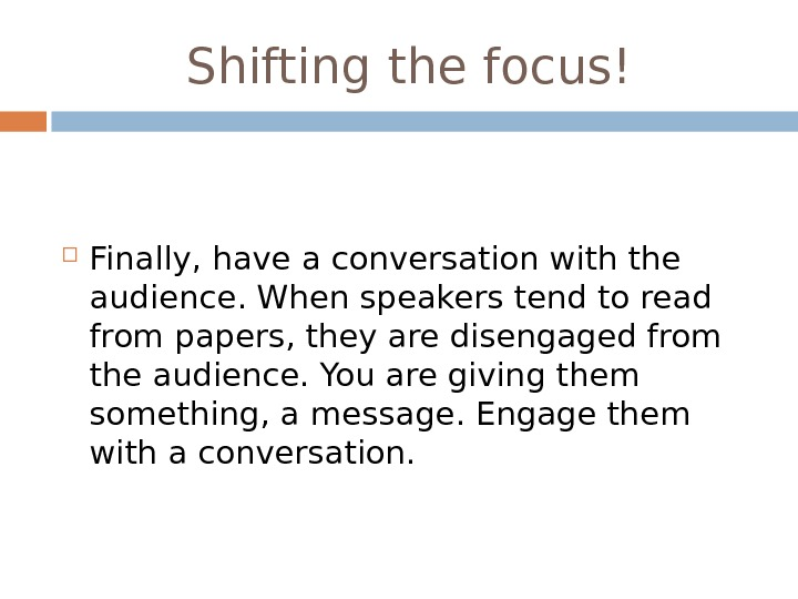 Shifting the focus! Finally, have a conversation with the audience. When speakers tend to read from