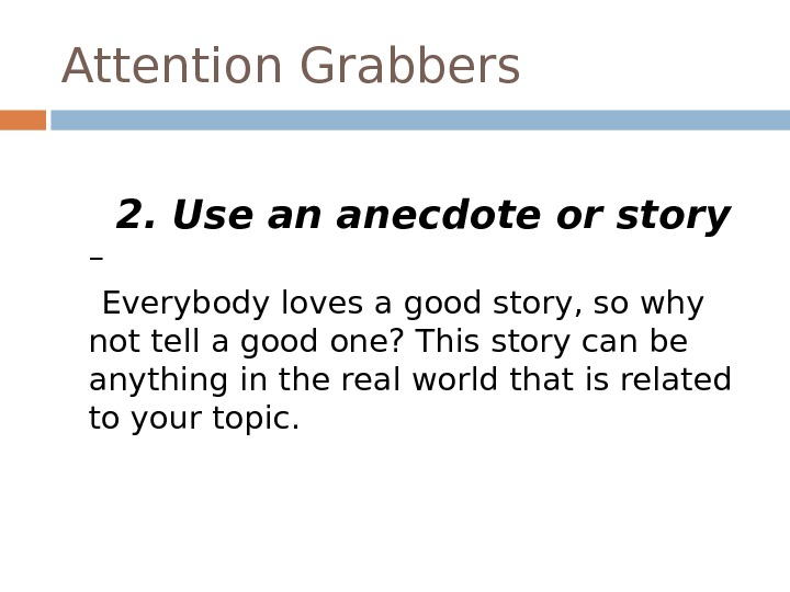 Attention Grabbers  2. Use an anecdote or story – Everybody loves a good story, so
