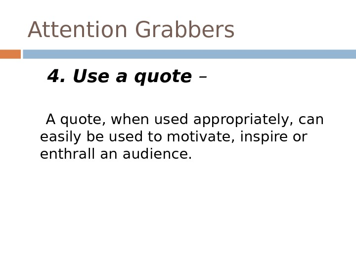 Attention Grabbers 4. Use a quote –  A quote, when used appropriately, can easily be