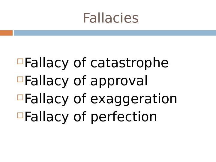 Fallacies Fallacy of catastrophe Fallacy of approval Fallacy of exaggeration Fallacy of perfection
