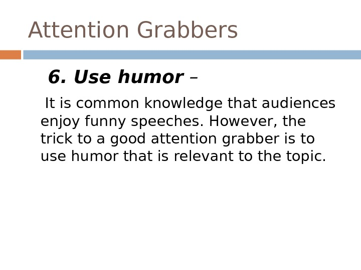 Attention Grabbers 6. Use humor – It is common knowledge that audiences enjoy funny speeches. However,
