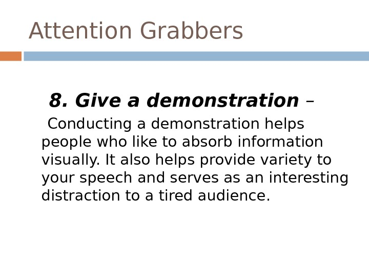 Attention Grabbers   8. Give a demonstration –  Conducting a demonstration helps people who