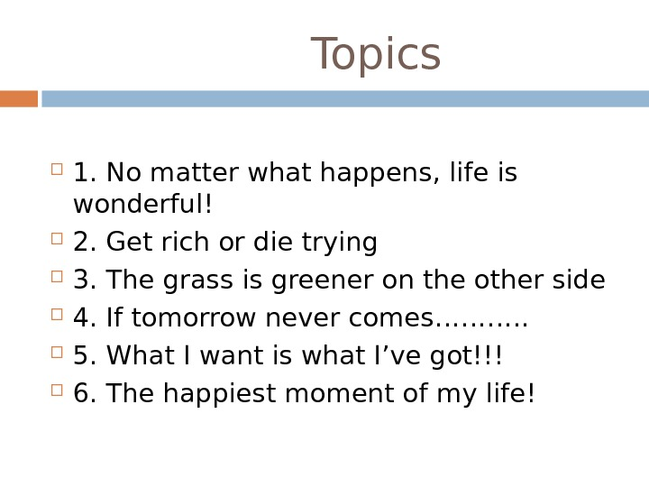 Topics 1. No matter what happens, life is wonderful! 2. Get rich