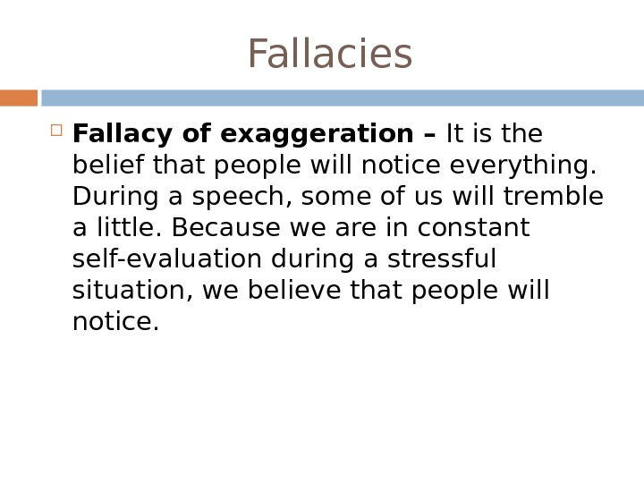 Fallacy of exaggeration – It is the belief that people will notice everything.  During