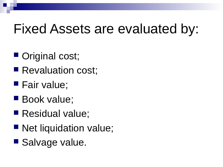 Fixed Assets are evaluated by:  Original cost ;  Revaluation cost ;  Fair value