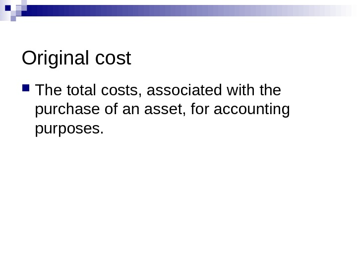 Original cost The total costs, associated with the purchase of an asset, for accounting purposes.