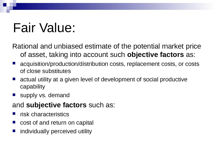 Fair Value: Rational and unbiased estimate of the potential market price of asset, taking into account