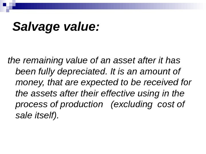 Salvage value: the remaining value of an asset after it has been fully depreciated. It is