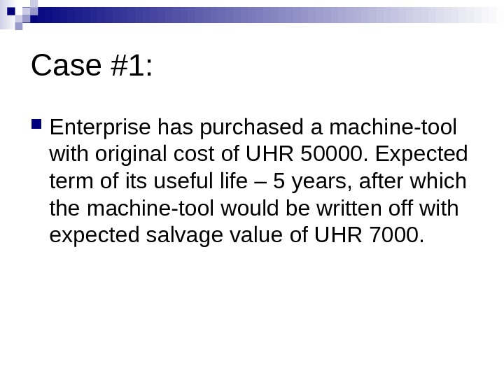 Case #1:  Enterprise has purchased a machine-tool with original cost of UHR 50000. Expected term
