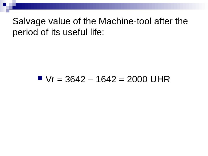 Salvage value of the Machine-tool after the period of its useful life:  Vr = 3642