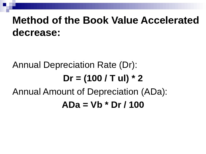 Method of the Book Value Accelerated decrease: Annual Depreciation Rate (Dr) : Dr = (100 /