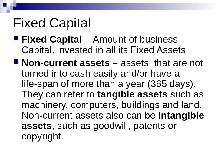 Fixed Capital  – Amount of business Capital, invested in all its Fixed Assets.  Non-current