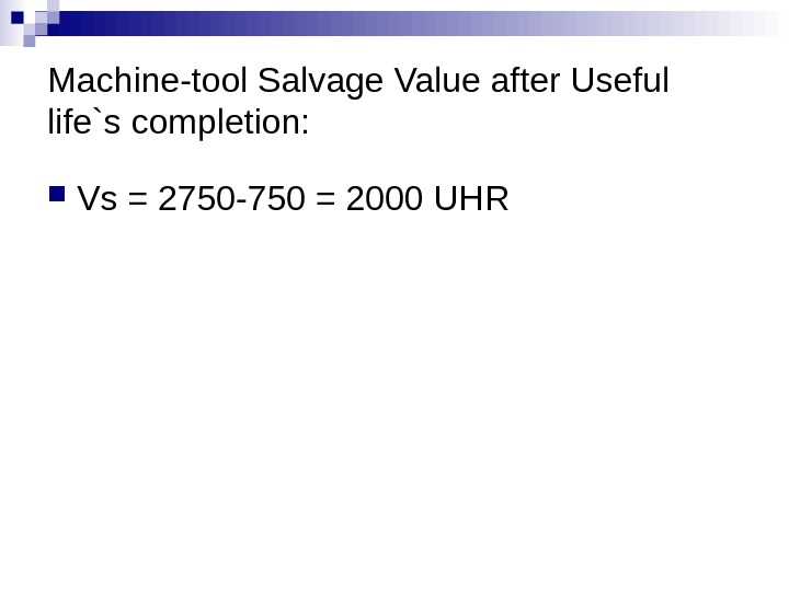 Machine-tool Salvage Value after Useful life`s completion:  Vs = 2750 -750 = 2000 UHR