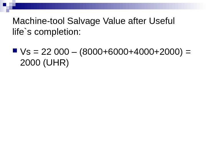 Machine-tool Salvage Value after Useful life`s completion:  Vs = 22 000 – (8000+6000+4000+2000) = 2000
