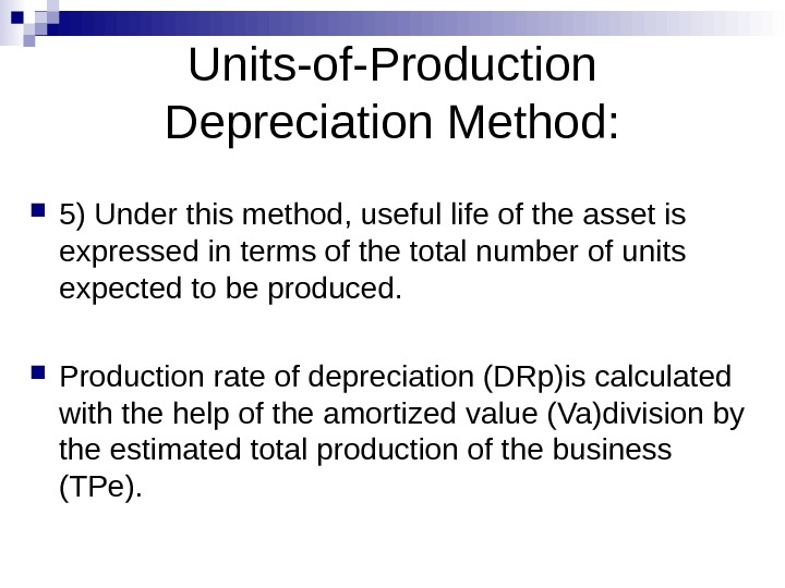 Units-of-Production Depreciation Method:  5) Under this method, useful life of the asset is expressed in