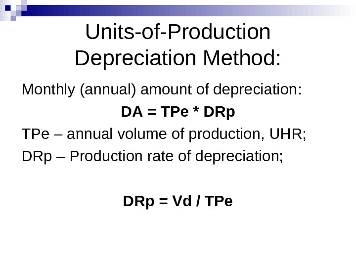 Units-of-Production Depreciation Method: Monthly (annual) amount of depreciation : DA = TPe * DRp TPe –