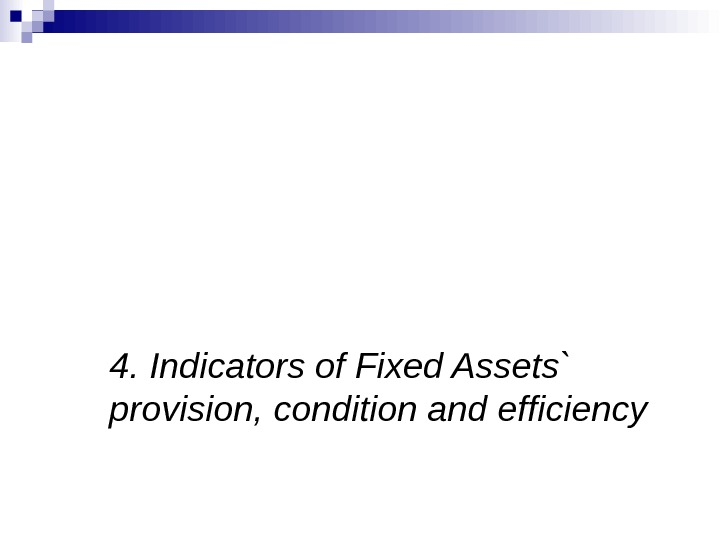 4.  Indicators of Fixed Assets` provision, condition and efficiency