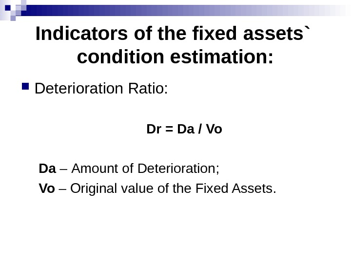 Indicators of the fixed assets`  condition estimation:  Deterioration Ratio : Dr = Da