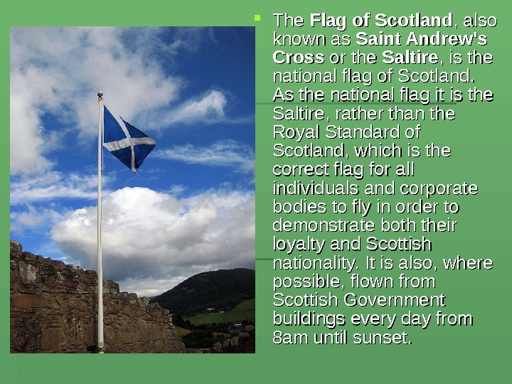 The Flag of Scotland , also known as Saint Andrew's Cross or the Saltire ,