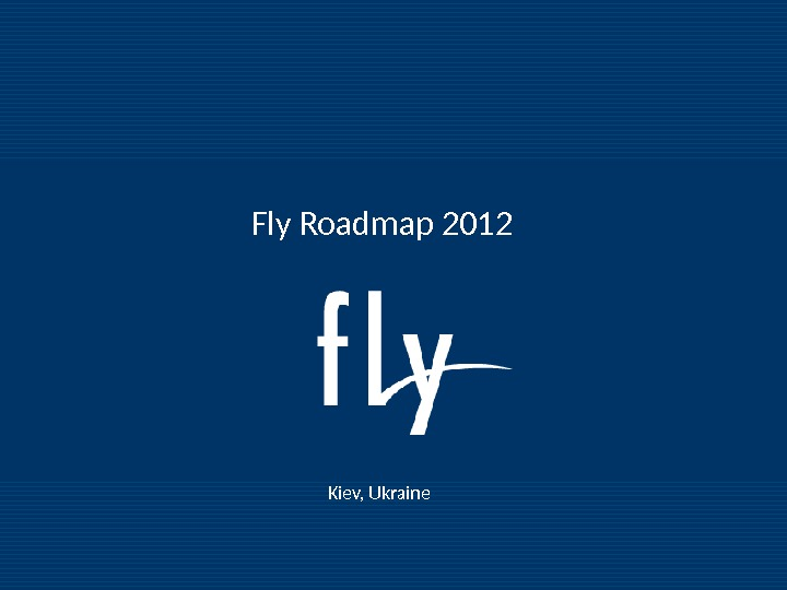 Fly Roadmap 2011 Fly Roadmap 2012 Kiev, Ukraine