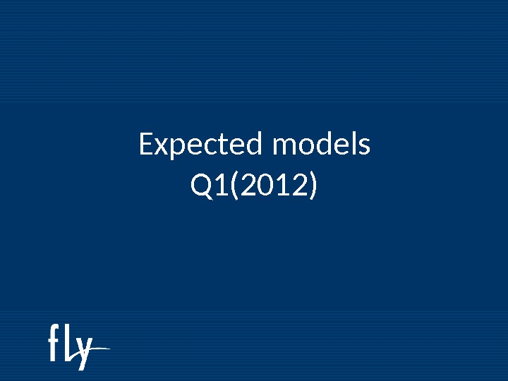 Fly Roadmap 2011 Expected models Q 1(2012)