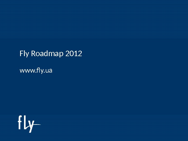 Fly Roadmap 2011 Fly Roadmap 2012 www. fly. ua