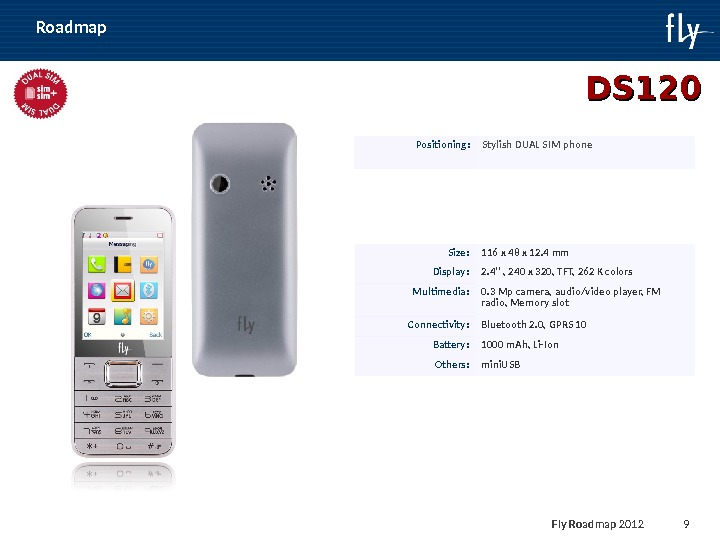 Fly Roadmap 2011 9 DS 120 Positioning : Stylish DUAL SIM phone Size : 116 x
