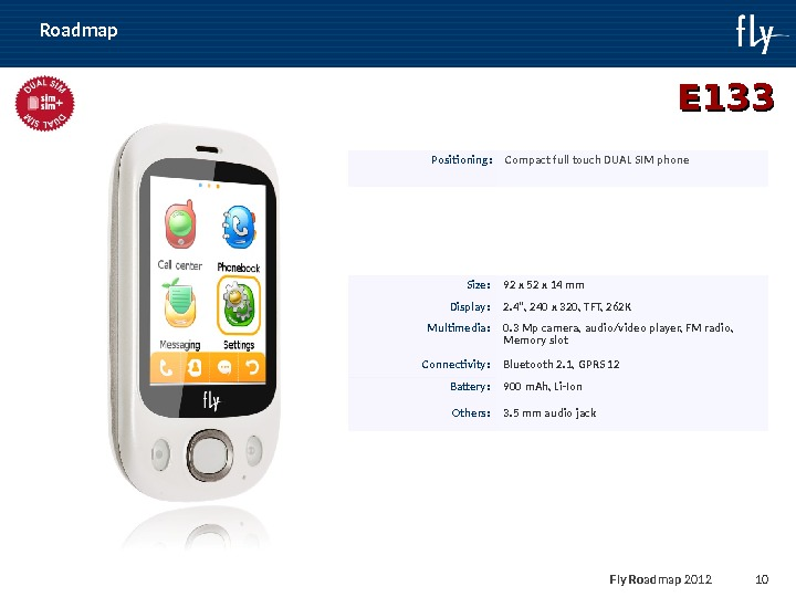 Fly Roadmap 2011 10 E 133 Positioning : Compact full touch DUAL SIM phone Size :