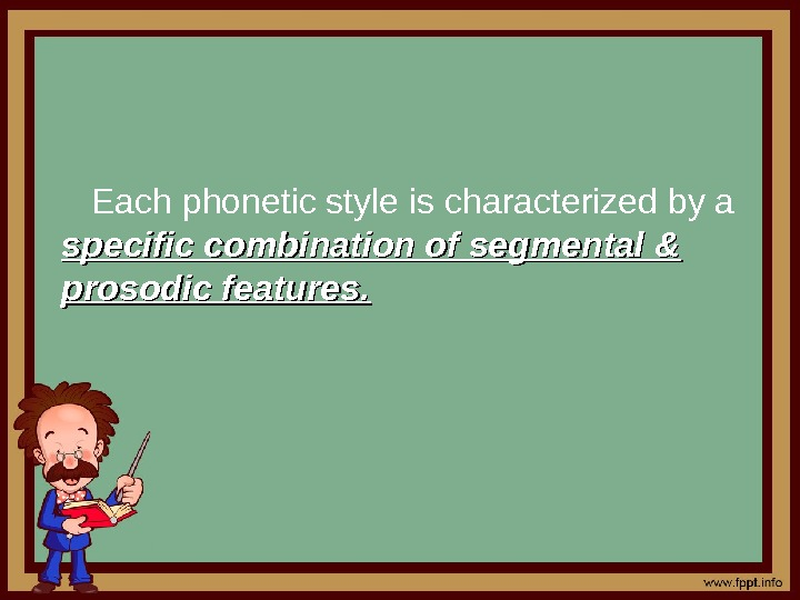 Each phonetic style is characterized by a specific combination of segmental & prosodic features.