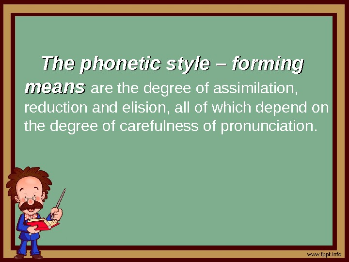 The phonetic style – forming means are the degree of assimilation,  reduction and