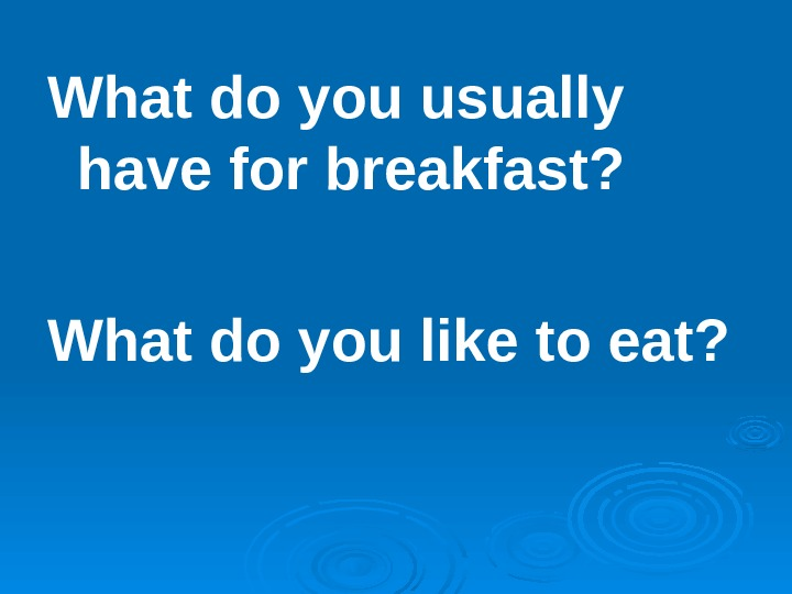 What do you usually have for breakfast? What do you like to eat?