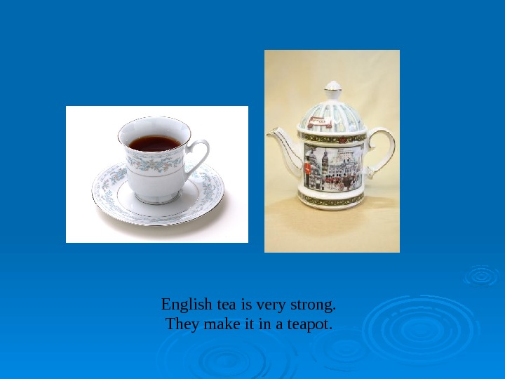 English tea is very strong. They make it in a teapot.