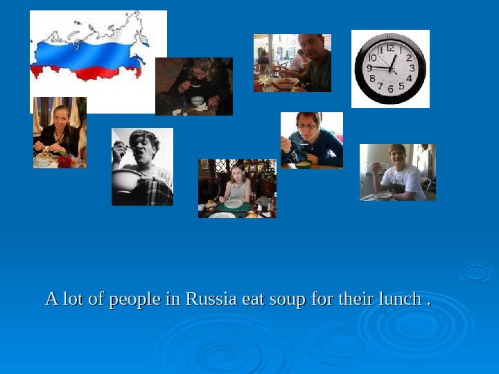 A lot of people in Russia eat soup for their lunch.