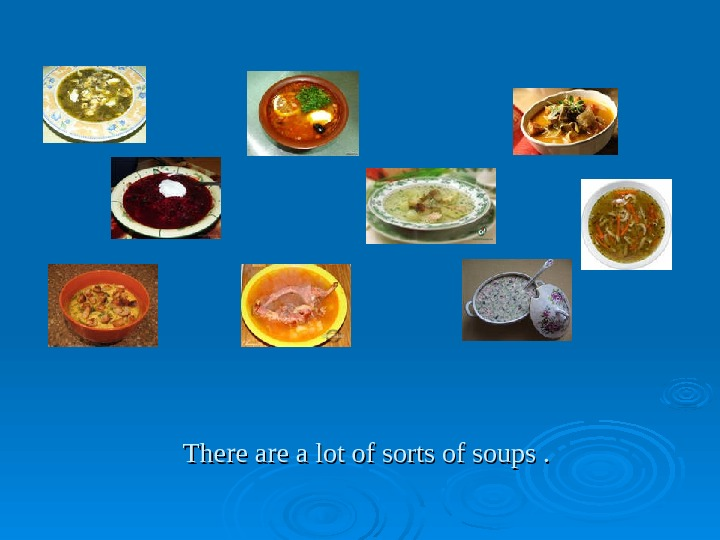 There are a lot of sorts of soups.