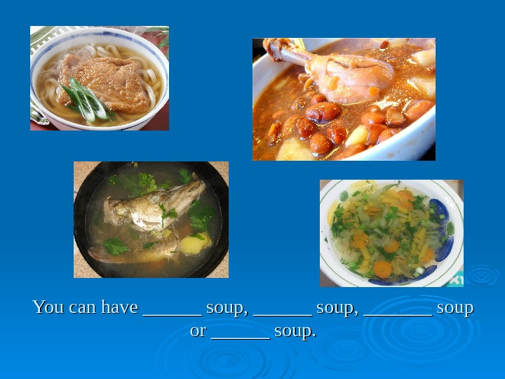 You can have ______ soup, _______ soup or ______ soup.