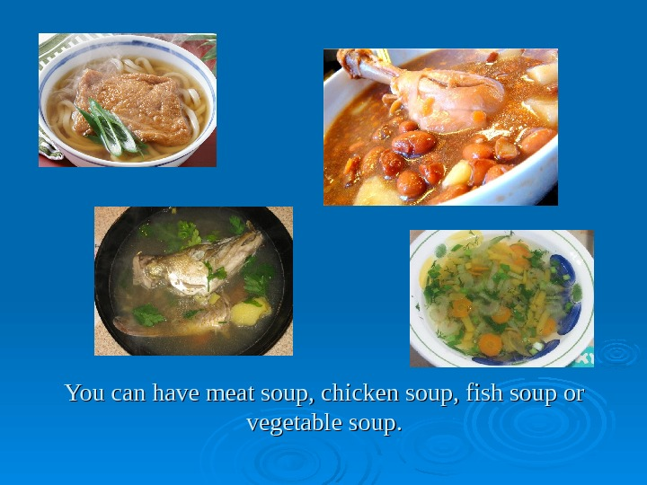 You can have meat soup, chicken soup, fish soup or vegetable soup.