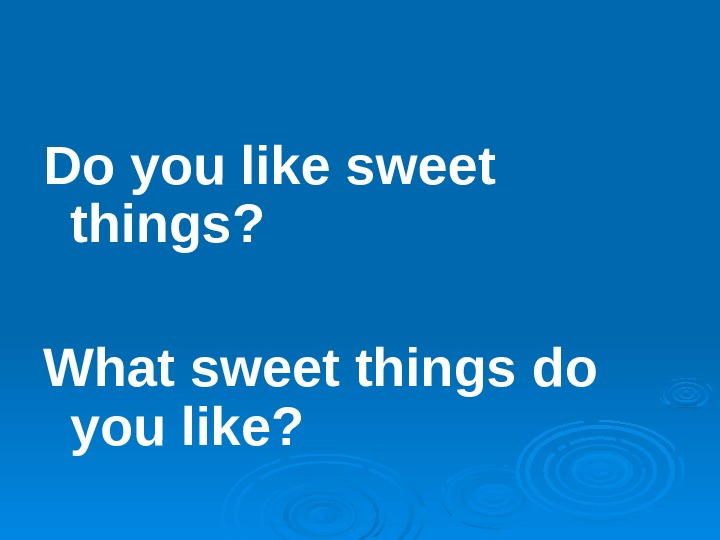 Do you like sweet things? What sweet things do you like?
