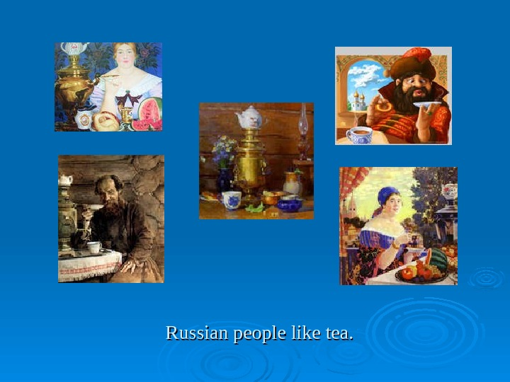 Russian people like tea.