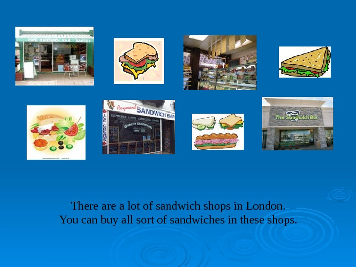 There a lot of sandwich shops in London. You can buy all sort of