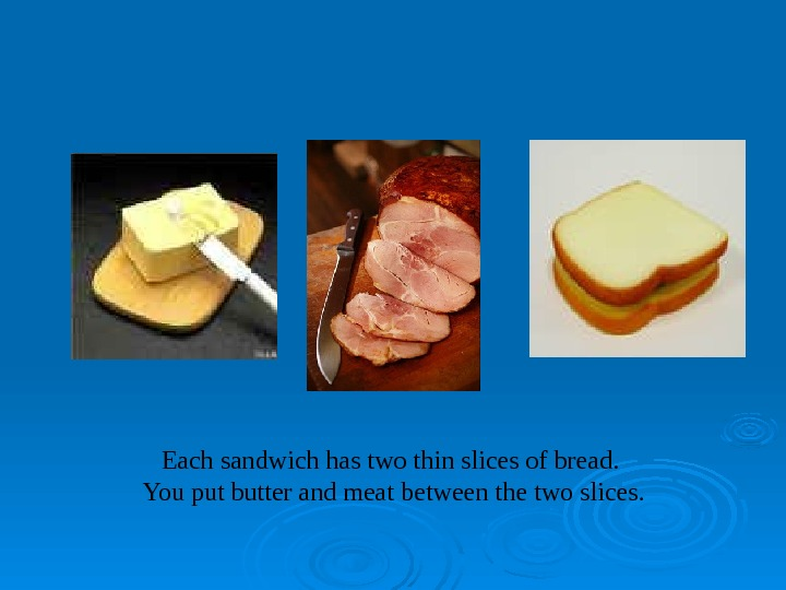 Each sandwich has two thin slices of bread.  You put butter and meat